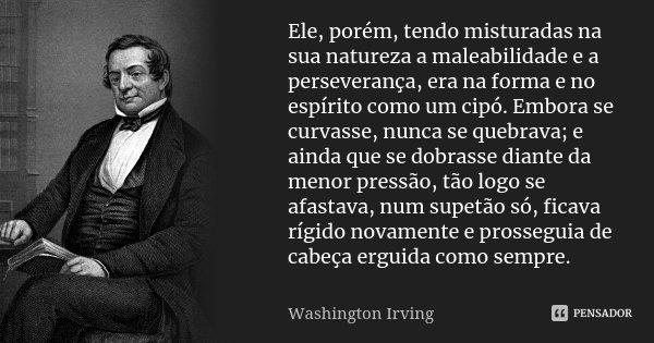 Ele, porém, tendo misturadas na sua natureza a maleabilidade e a perseverança, era na forma e no espírito como um cipó. Embora se curvasse, nunca se quebrava; e... Frase de Washington Irving.