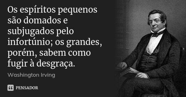 Os espíritos pequenos são domados e subjugados pelo infortúnio; os grandes, porém, sabem como fugir à desgraça.... Frase de Washington Irving.