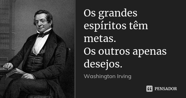 Os Grandes Espíritos Têm Metas Os Washington Irving