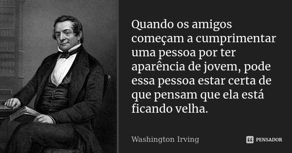 Quando os amigos começam a cumprimentar uma pessoa por ter aparência de jovem, pode essa pessoa estar certa de que pensam que ela está ficando velha.... Frase de Washington Irving.