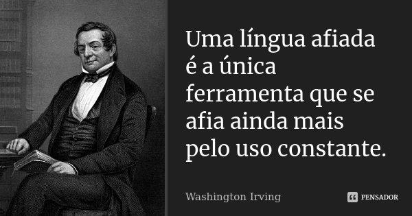 Uma língua afiada é a única ferramenta que se afia ainda mais pelo uso constante.... Frase de Washington Irving.