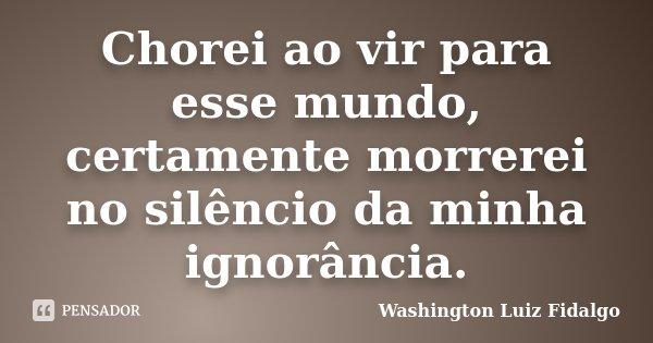 Chorei ao vir para esse mundo, certamente morrerei no silêncio da minha ignorância.... Frase de Washington Luiz Fidalgo.