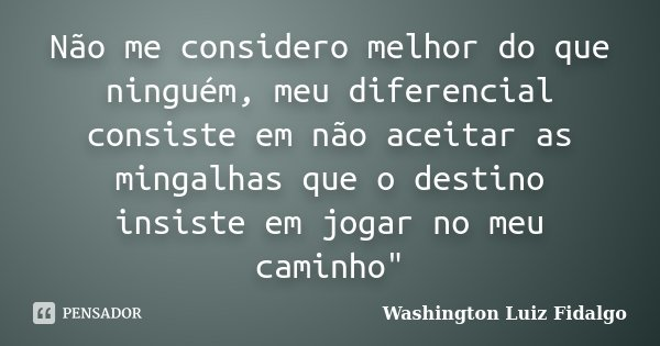 """Não me considero melhor do que ninguém, meu diferencial consiste em não aceitar as mingalhas que o destino insiste em jogar no meu caminho""""... Frase de Washington Luiz Fidalgo."""