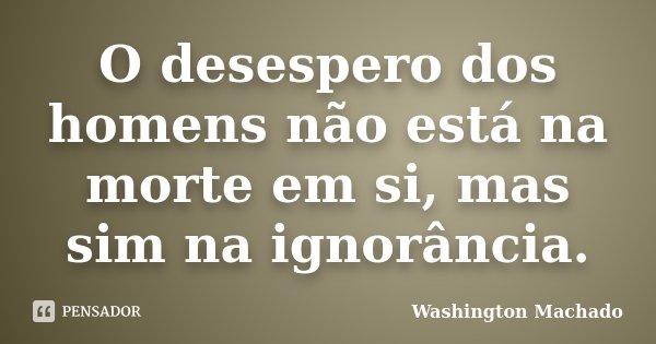O desespero dos homens não está na morte em si, mas sim na ignorância.... Frase de Washington Machado.