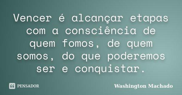 Vencer é alcançar etapas com a consciência de quem fomos, de quem somos, do que poderemos ser e conquistar.... Frase de Washington Machado.