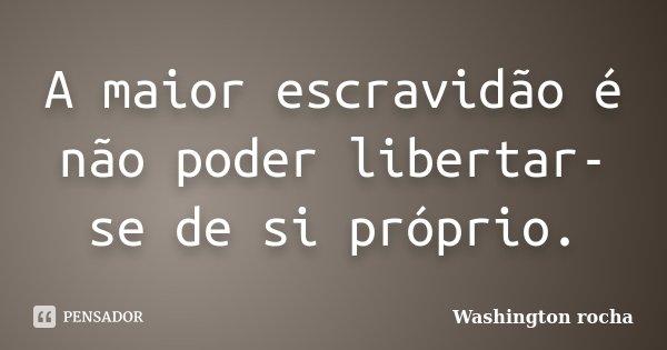 A maior escravidão é não poder libertar-se de si próprio.... Frase de Washington rocha.