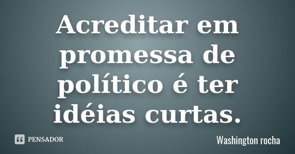 Acreditar em promessa de político é ter idéias curtas.... Frase de Washington rocha.