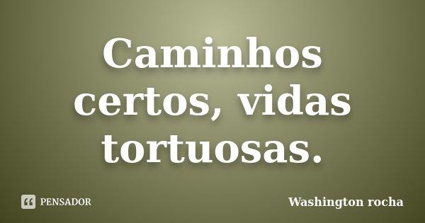 Caminhos certos, vidas tortuosas.... Frase de Washington rocha.