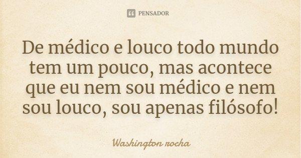 De médico e louco todo mundo tem um pouco, mas acontece que eu nem sou médico e nem sou louco, sou apenas filósofo!... Frase de Washington rocha.