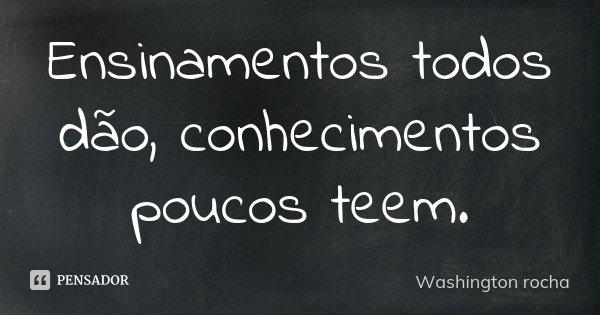 Ensinamentos todos dão, conhecimentos poucos teem.... Frase de Washington rocha.