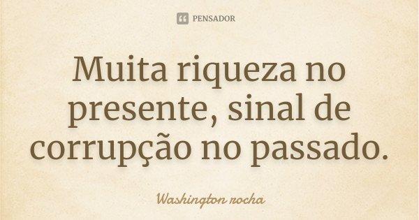 Muita riqueza no presente, sinal de corrupção no passado.... Frase de Washington rocha.