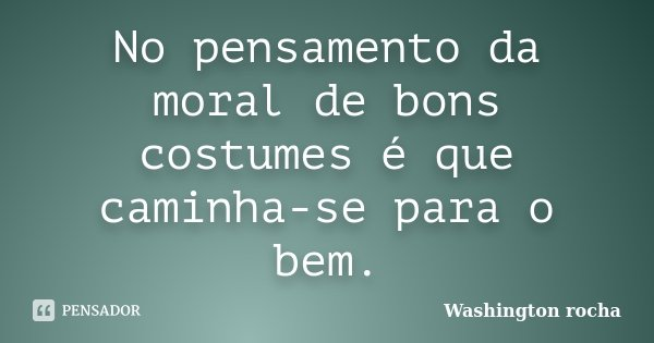 No pensamento da moral de bons costumes é que caminha-se para o bem.... Frase de Washington rocha.