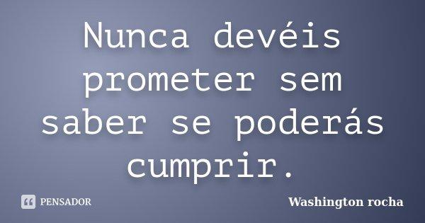 Nunca devéis prometer sem saber se poderás cumprir.... Frase de Washington rocha.