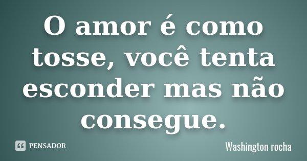 O amor é como tosse, você tenta esconder mas não consegue.... Frase de Washington rocha.