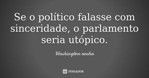 Se o político falasse com sinceridade, o parlamento seria utópico.... Frase de Washington rocha.