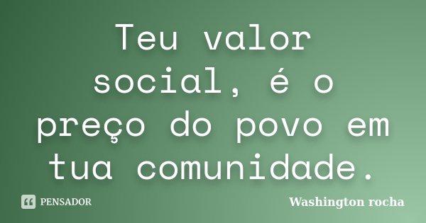 Teu valor social, é o preço do povo em tua comunidade.... Frase de Washington rocha.