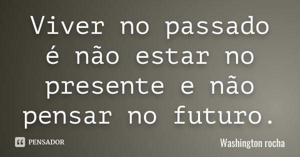Viver no passado é não estar no presente e não pensar no futuro.... Frase de Washington rocha.