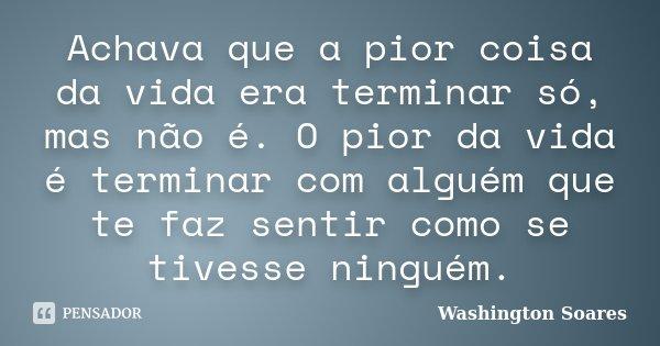Achava que a pior coisa da vida era terminar só, mas não é. O pior da vida é terminar com alguém que te faz sentir como se tivesse ninguém.... Frase de Washington Soares.