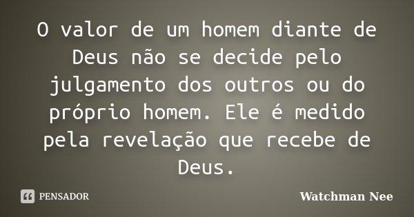 O valor de um homem diante de Deus não se decide pelo julgamento dos outros ou do próprio homem. Ele é medido pela revelação que recebe de Deus.... Frase de Watchman Nee.