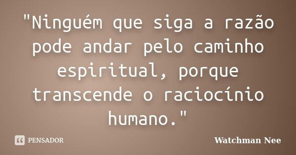 """""""Ninguém que siga a razão pode andar pelo caminho espiritual, porque transcende o raciocínio humano.""""... Frase de Watchman Nee."""