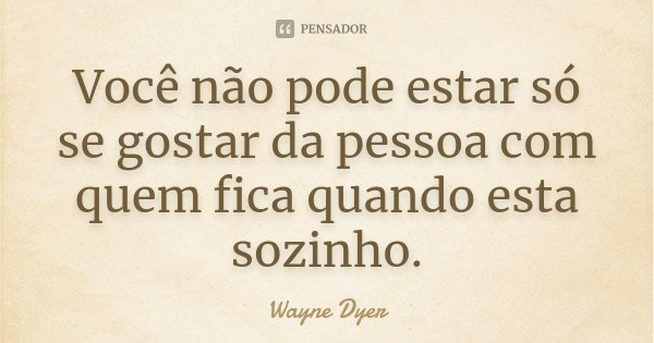 Você não pode estar só se gostar da pessoa com quem fica quando esta sozinho.... Frase de Wayne Dyer.