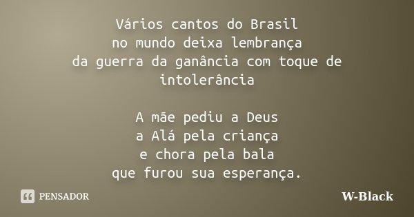 Vários cantos do Brasil no mundo deixa lembrança da guerra da ganância com toque de intolerância A mãe pediu a Deus a Alá pela criança e chora pela bala que fur... Frase de W-Black.