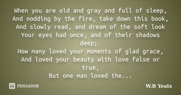 When you are old and gray and full of sleep, And nodding by the fire, take down this book, And slowly read, and dream of the soft look Your eyes had once, and o... Frase de W. B. Yeats.