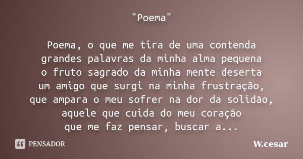 """""""Poema"""" Poema, o que me tira de uma contenda grandes palavras da minha alma pequena o fruto sagrado da minha mente deserta um amigo que surgi na minha... Frase de W.cesar."""