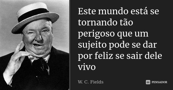 Este mundo está se tornando tão perigoso que um sujeito pode se dar por feliz se sair dele vivo... Frase de W. C. Fields.