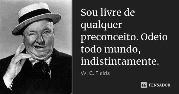Sou livre de qualquer preconceito. Odeio todo mundo, indistintamente.... Frase de W. C. Fields.