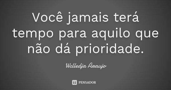 Você jamais terá tempo para aquilo que não dá prioridade.... Frase de Wclledja Araujo.