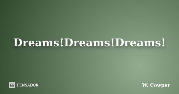 Dreams!Dreams!Dreams!... Frase de W. Cowper.