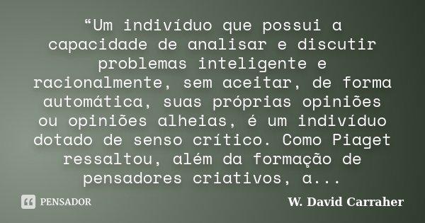 """""""Um indivíduo que possui a capacidade de analisar e discutir problemas inteligente e racionalmente, sem aceitar, de forma automática, suas próprias opiniões ou ... Frase de W. David Carraher."""