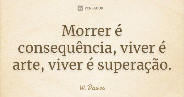 Morrer é consequência, viver é arte, viver é superação... Frase de W.Dawos.