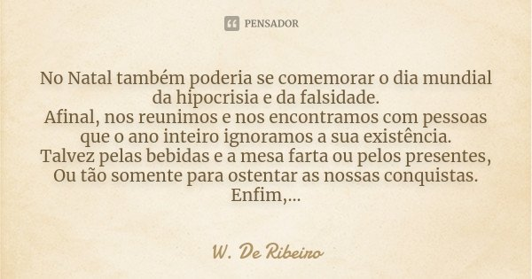 No Natal também poderia se comemorar o dia mundial da hipocrisia e da falsidade. Afinal, nos reunimos e nos encontramos com pessoas que o ano inteiro ignoramos ... Frase de W. De Ribeiro.
