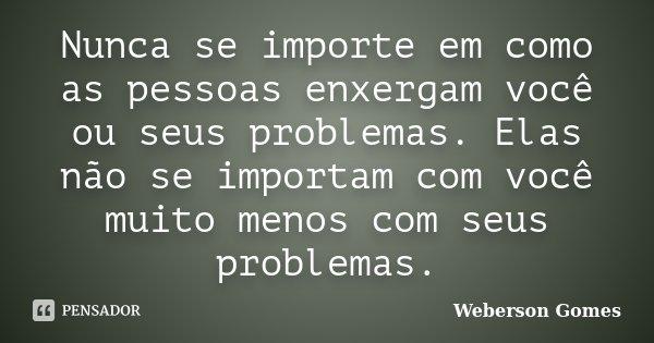 Nunca se importe em como as pessoas enxergam você ou seus problemas. Elas não se importam com você muito menos com seus problemas.... Frase de Weberson Gomes.