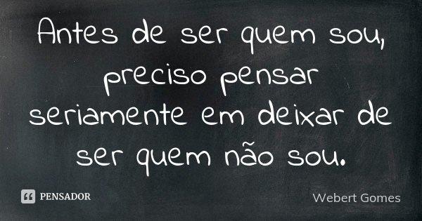 Antes de ser quem sou, preciso pensar seriamente em deixar de ser quem não sou.... Frase de Webert Gomes.