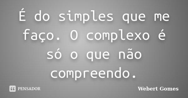 É do simples que me faço. O complexo é só o que não compreendo.... Frase de Webert Gomes.