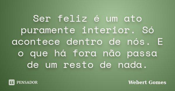 Ser feliz é um ato puramente interior. Só acontece dentro de nós. E o que há fora não passa de um resto de nada.... Frase de Webert Gomes.