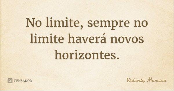 No limite, sempre no limite haverá novos horizontes.... Frase de Weberty Moreira.
