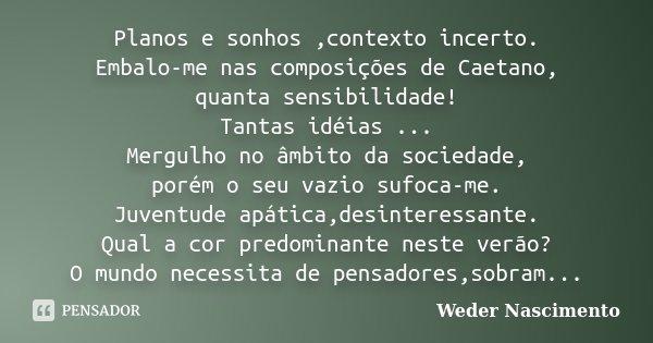 Planos e sonhos ,contexto incerto. Embalo-me nas composições de Caetano, quanta sensibilidade! Tantas idéias ... Mergulho no âmbito da sociedade, porém o seu va... Frase de Weder Nascimento.