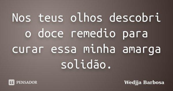 Nos teus olhos descobri o doce remedio para curar essa minha amarga solidão.... Frase de Wedjja Barbosa.