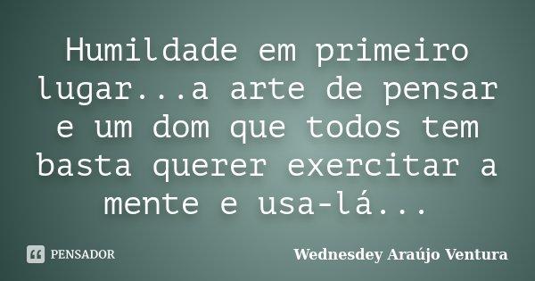 Humildade em primeiro lugar...a arte de pensar e um dom que todos tem basta querer exercitar a mente e usa-lá...... Frase de Wednesdey Araújo Ventura.
