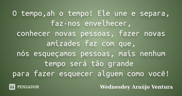 O tempo,ah o tempo! Ele une e separa, faz-nos envelhecer, conhecer novas pessoas, fazer novas amizades faz com que, nós esqueçamos pessoas, mais nenhum tempo se... Frase de Wednesdey Araújo Ventura.