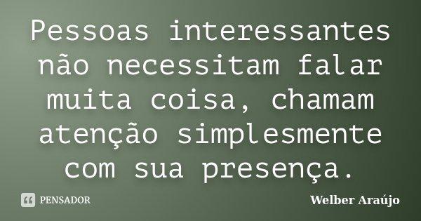 Pessoas interessantes não necessitam falar muita coisa, chamam atenção simplesmente com sua presença.... Frase de Welber Araújo.