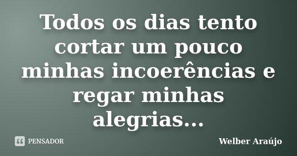 Todos os dias tento cortar um pouco minhas incoerências e regar minhas alegrias...... Frase de Welber Araújo.