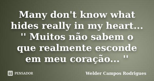 Many don't know what hides really in my heart... '' Muitos não sabem o que realmente esconde em meu coração... ''... Frase de Welder Campos Rodrigues.