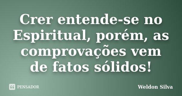 Crer entende-se no Espiritual, porém, as comprovações vem de fatos sólidos!... Frase de Weldon Silva.