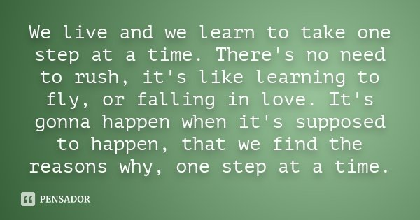 We live and we learn to take one step at a time. There's no need to rush, it's like learning to fly, or falling in love. It's gonna happen when it's supposed to... Frase de Desconhecido.
