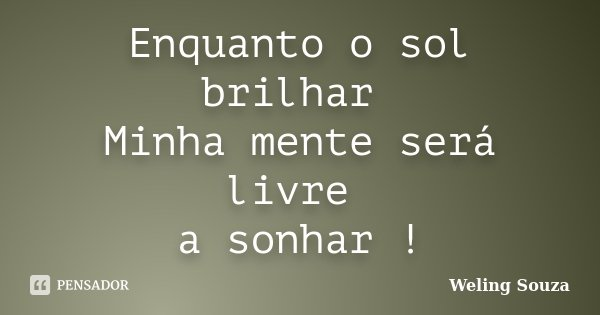 Enquanto o sol brilhar Minha mente será livre a sonhar !... Frase de Weling Souza.